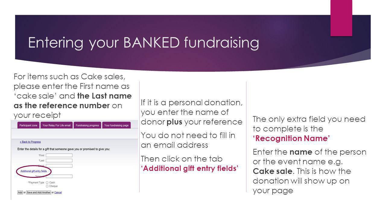 Entering your BANKED fundraising For items such as Cake sales, please enter the First name as cake sale and the Last name as the reference number on your receipt If it is a personal donation, you enter the name of donor plus your reference You do not need to fill in an email address Then click on the tab Additional gift entry fields The only extra field you need to complete is the Recognition Name Enter the name of the person or the event name e.g.
