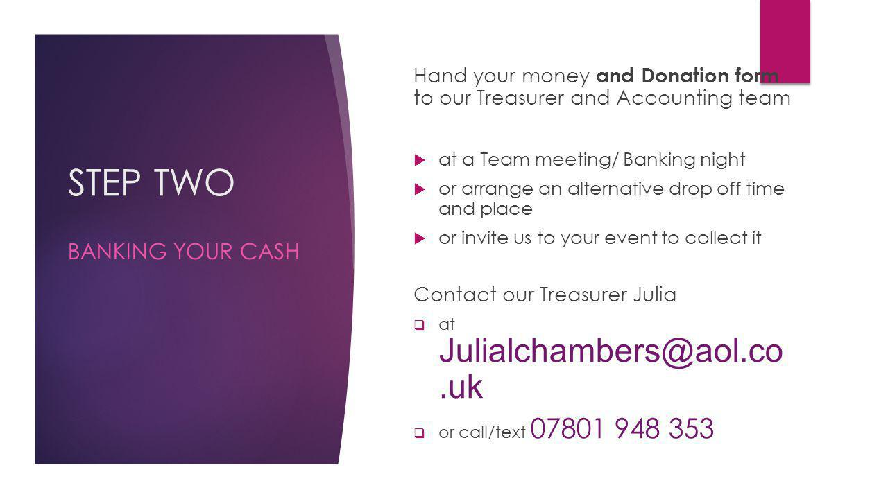 STEP TWO Hand your money and Donation form to our Treasurer and Accounting team at a Team meeting/ Banking night or arrange an alternative drop off time and place or invite us to your event to collect it Contact our Treasurer Julia at Julialchambers@aol.co.uk or call/text 07801 948 353 BANKING YOUR CASH