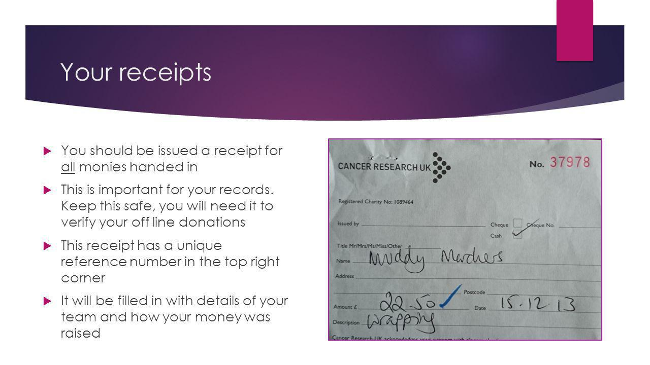 Your receipts You should be issued a receipt for all monies handed in This is important for your records.