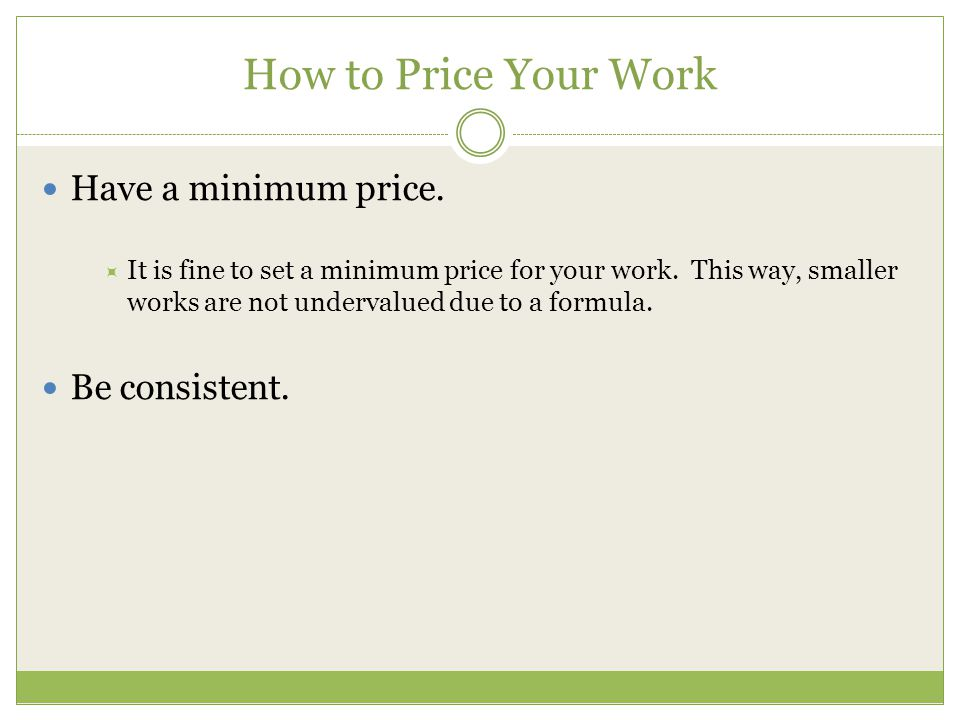 How to Price Your Work Have a minimum price. It is fine to set a minimum price for your work.