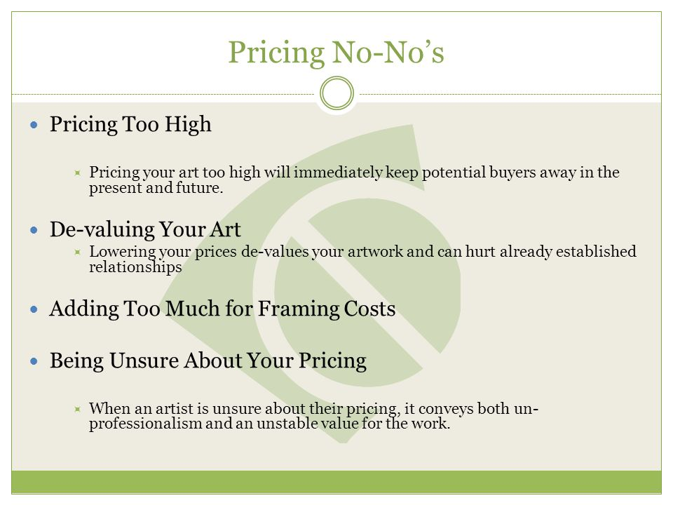 Pricing No-Nos Pricing Too High Pricing your art too high will immediately keep potential buyers away in the present and future.