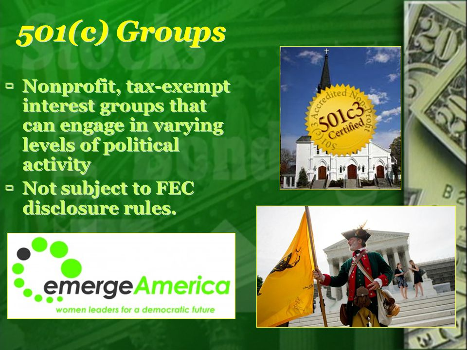 501(c) Groups Nonprofit, tax-exempt interest groups that can engage in varying levels of political activity Not subject to FEC disclosure rules. Nonpr
