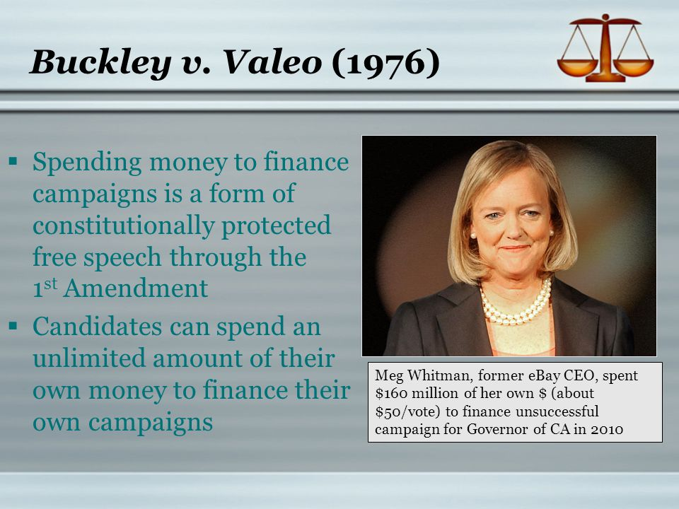 Buckley v. Valeo (1976) Spending money to finance campaigns is a form of constitutionally protected free speech through the 1 st Amendment Candidates
