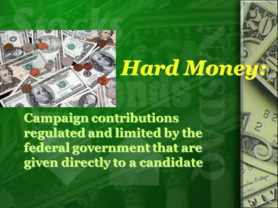 Hard Money: Campaign contributions regulated and limited by the federal government that are given directly to a candidate