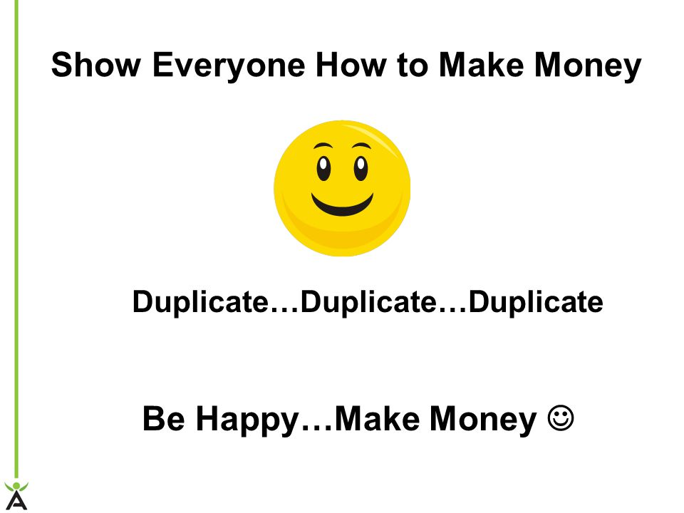 Show Everyone How to Make Money Duplicate…Duplicate…Duplicate Be Happy…Make Money