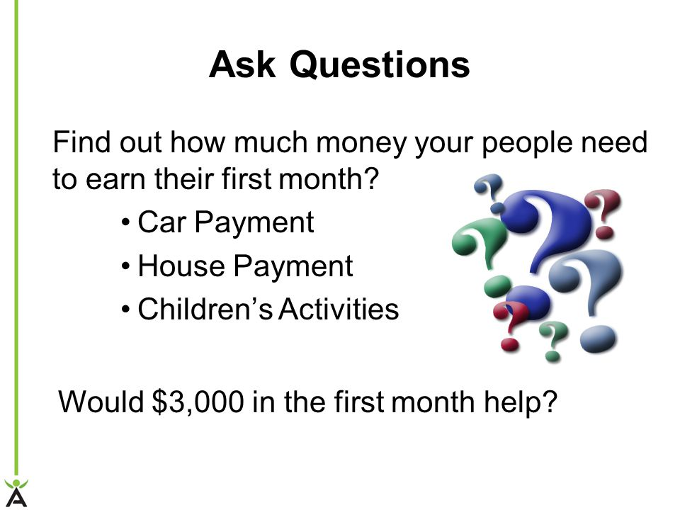 Ask Questions Find out how much money your people need to earn their first month.