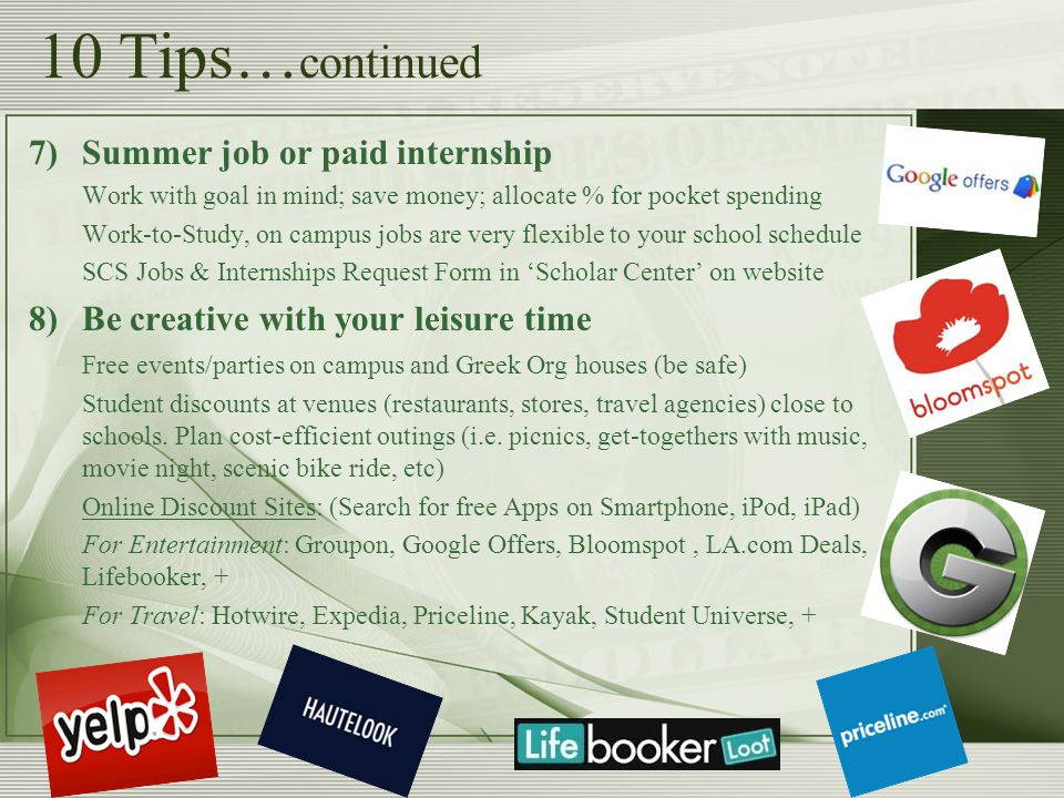 10 Tips… continued 7)Summer job or paid internship Work with goal in mind; save money; allocate % for pocket spending Work-to-Study, on campus jobs are very flexible to your school schedule SCS Jobs & Internships Request Form in Scholar Center on website 8)Be creative with your leisure time Free events/parties on campus and Greek Org houses (be safe) Student discounts at venues (restaurants, stores, travel agencies) close to schools.