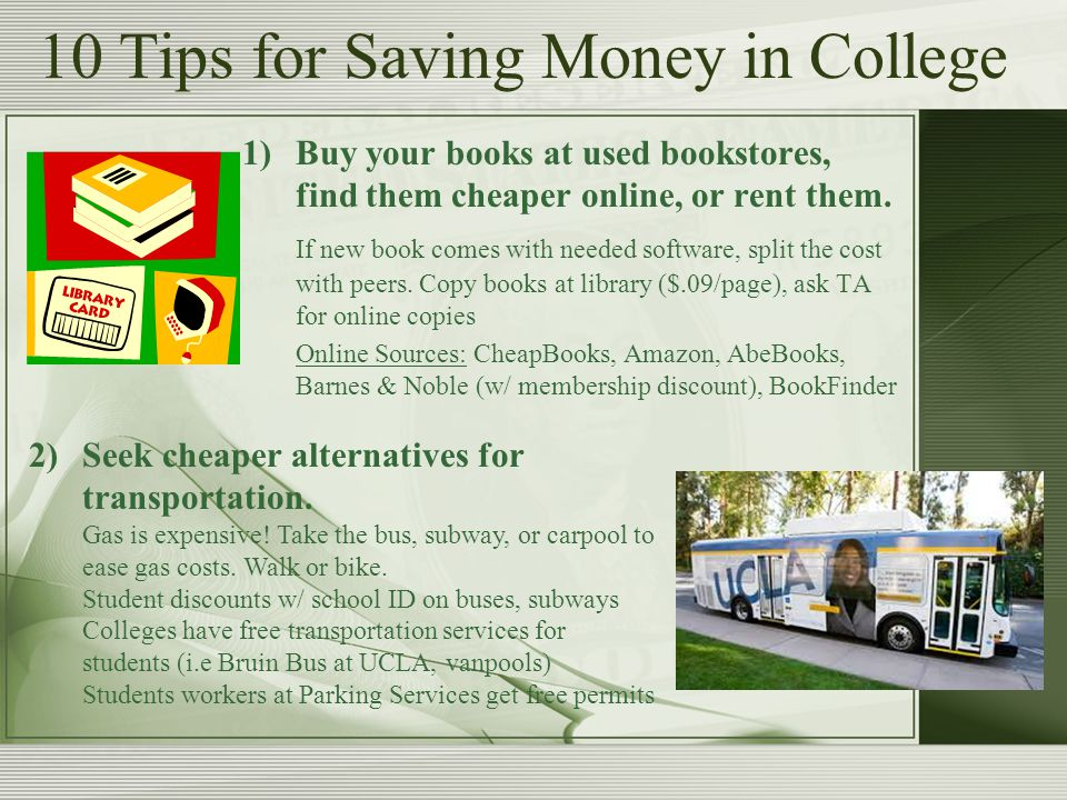 1)Buy your books at used bookstores, find them cheaper online, or rent them.