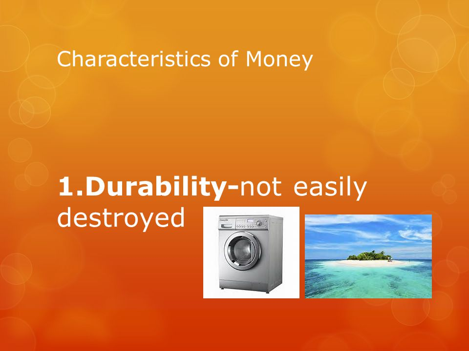 Characteristics of Money 1.Durability-not easily destroyed