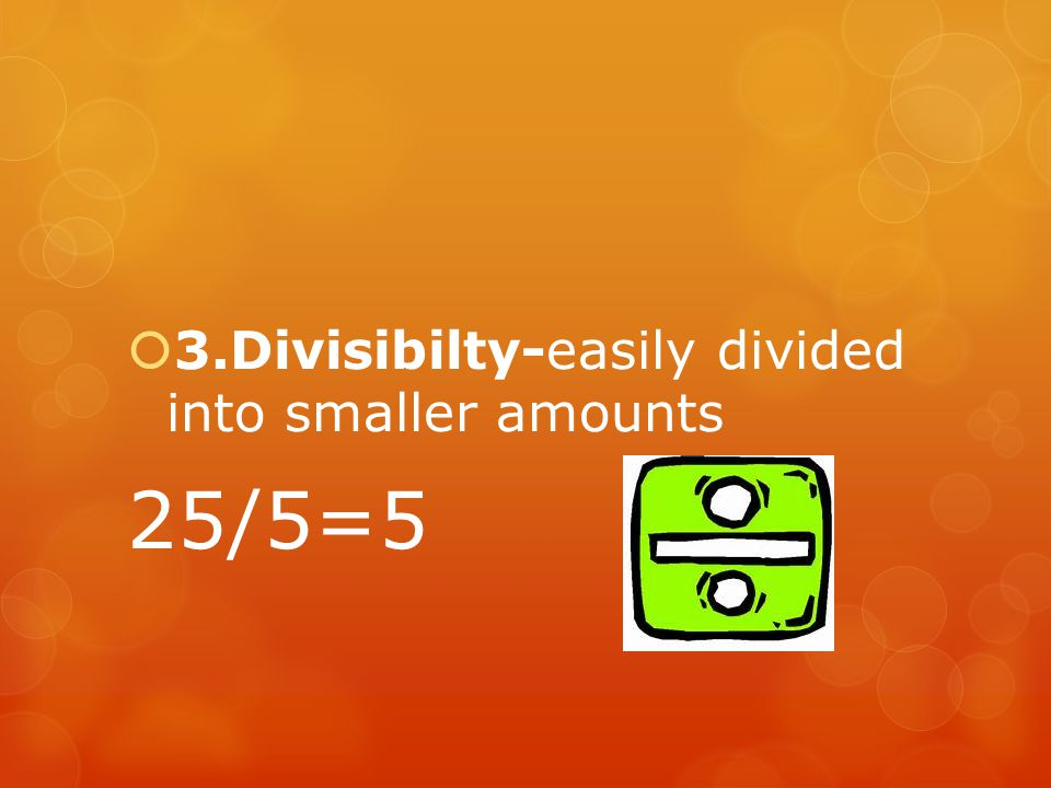 3.Divisibilty-easily divided into smaller amounts 25/5=5