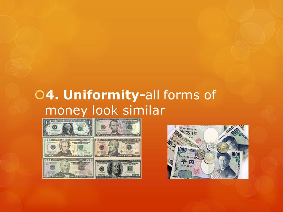 4. Uniformity-all forms of money look similar