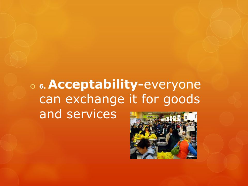 6. Acceptability-everyone can exchange it for goods and services
