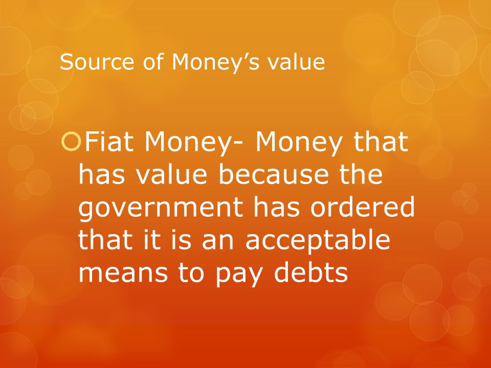 Source of Moneys value Fiat Money- Money that has value because the government has ordered that it is an acceptable means to pay debts