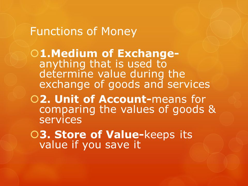Functions of Money 1.Medium of Exchange- anything that is used to determine value during the exchange of goods and services 2.