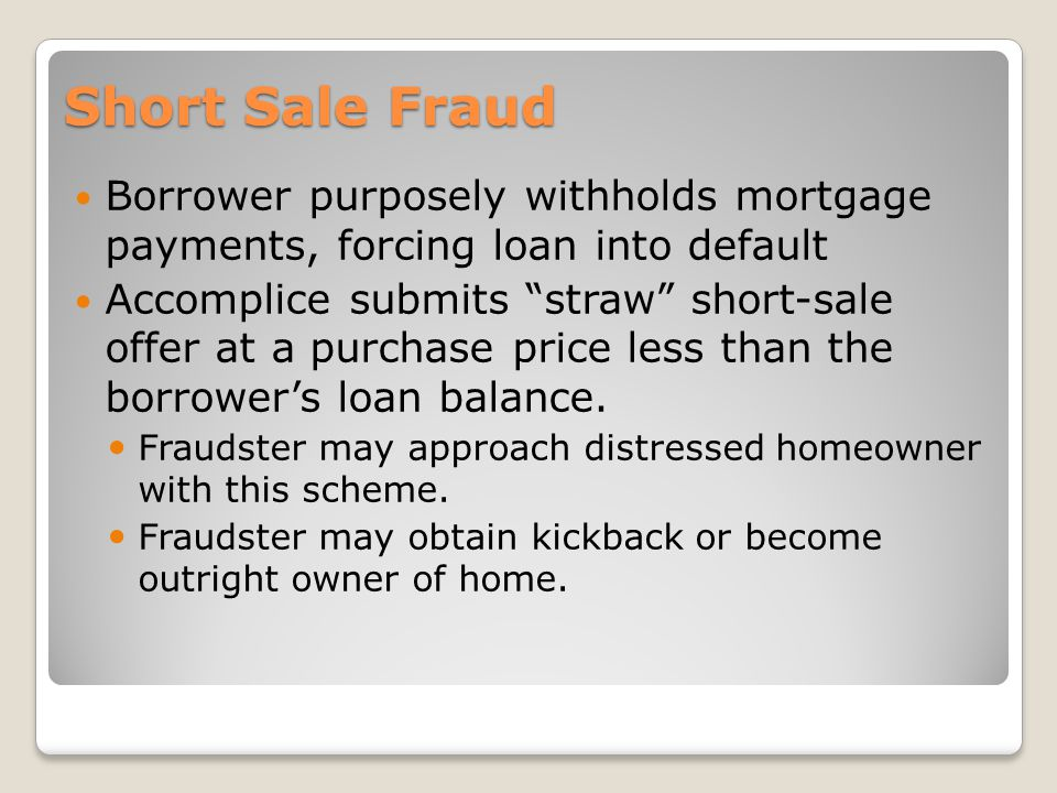 Short Sale Fraud Borrower purposely withholds mortgage payments, forcing loan into default Accomplice submits straw short-sale offer at a purchase price less than the borrowers loan balance.
