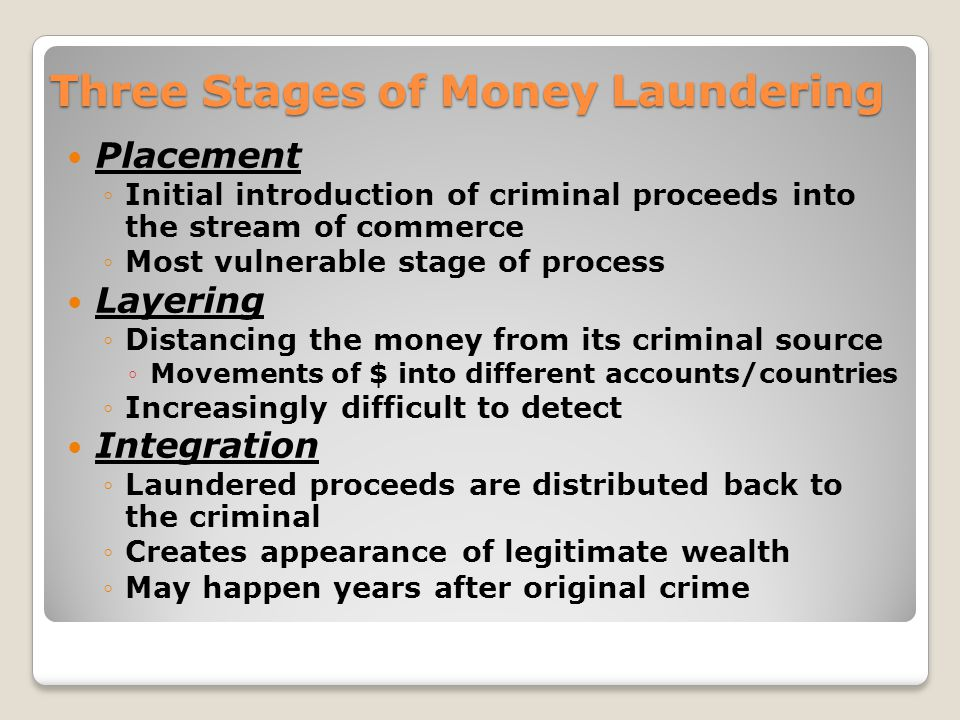 Three Stages of Money Laundering Placement Initial introduction of criminal proceeds into the stream of commerce Most vulnerable stage of process Layering Distancing the money from its criminal source Movements of $ into different accounts/countries Increasingly difficult to detect Integration Laundered proceeds are distributed back to the criminal Creates appearance of legitimate wealth May happen years after original crime