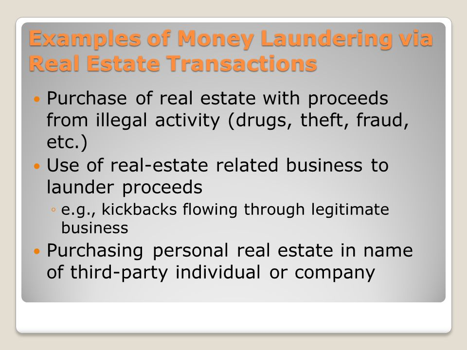 Examples of Money Laundering via Real Estate Transactions Purchase of real estate with proceeds from illegal activity (drugs, theft, fraud, etc.) Use of real-estate related business to launder proceeds e.g., kickbacks flowing through legitimate business Purchasing personal real estate in name of third-party individual or company