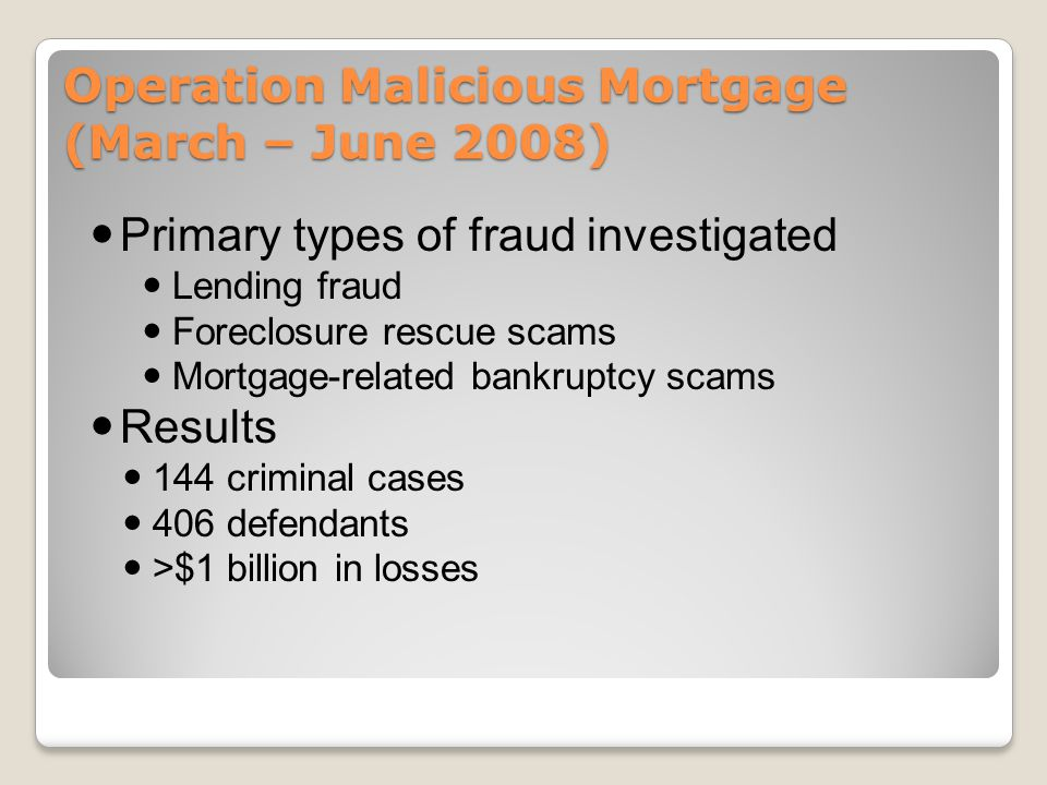 Operation Malicious Mortgage (March – June 2008) Primary types of fraud investigated Lending fraud Foreclosure rescue scams Mortgage-related bankruptcy scams Results 144 criminal cases 406 defendants >$1 billion in losses