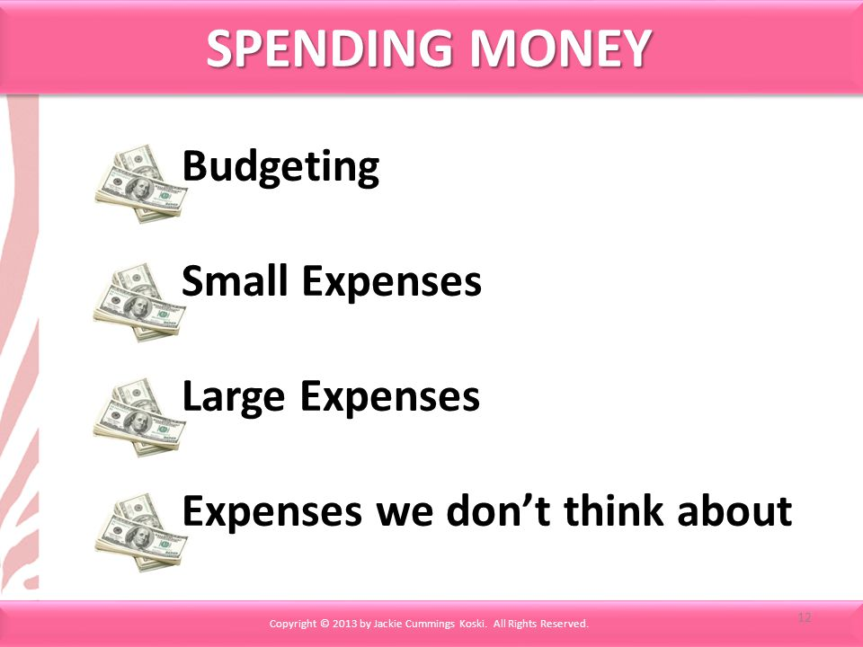 SPENDING MONEY Copyright © 2013 by Jackie Cummings Koski. All Rights Reserved. Budgeting Small Expenses Large Expenses Expenses we dont think about 12