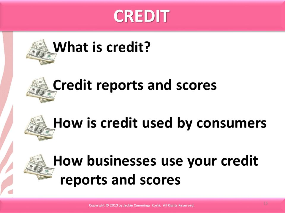 CREDITCREDIT Copyright © 2013 by Jackie Cummings Koski. All Rights Reserved. What is credit? Credit reports and scores How is credit used by consumers