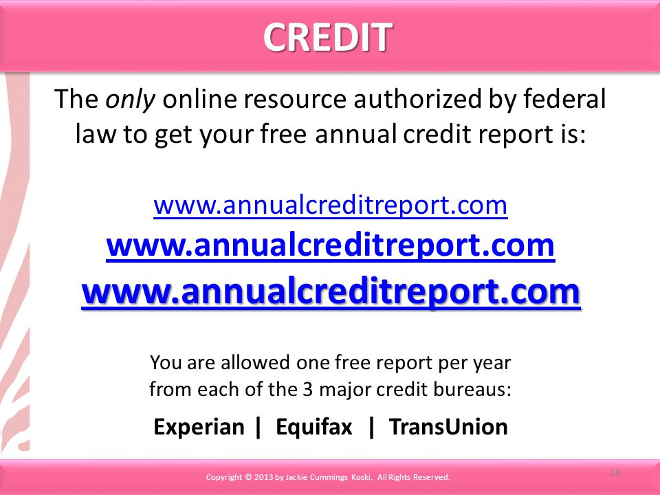 CREDITCREDIT The only online resource authorized by federal law to get your free annual credit report is: www.annualcreditreport.com You are allowed one free report per year from each of the 3 major credit bureaus: Experian | Equifax | TransUnion Copyright © 2013 by Jackie Cummings Koski.
