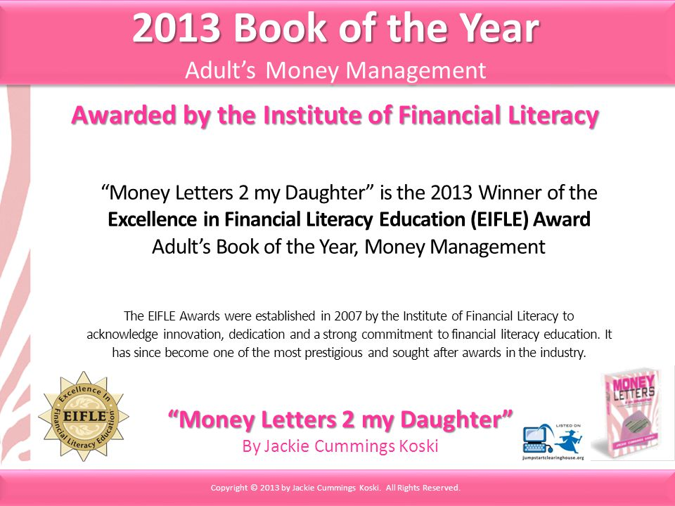 Money Letters 2 my Daughter is the 2013 Winner of the Excellence in Financial Literacy Education (EIFLE) Award Adults Book of the Year, Money Management The EIFLE Awards were established in 2007 by the Institute of Financial Literacy to acknowledge innovation, dedication and a strong commitment to financial literacy education.