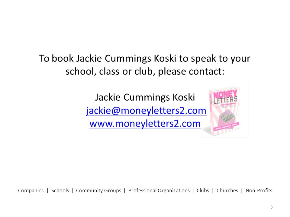 To book Jackie Cummings Koski to speak to your school, class or club, please contact: Jackie Cummings Koski jackie@moneyletters2.com www.moneyletters2.comjackie@moneyletters2.com www.moneyletters2.com 3 Companies | Schools | Community Groups | Professional Organizations | Clubs | Churches | Non-Profits
