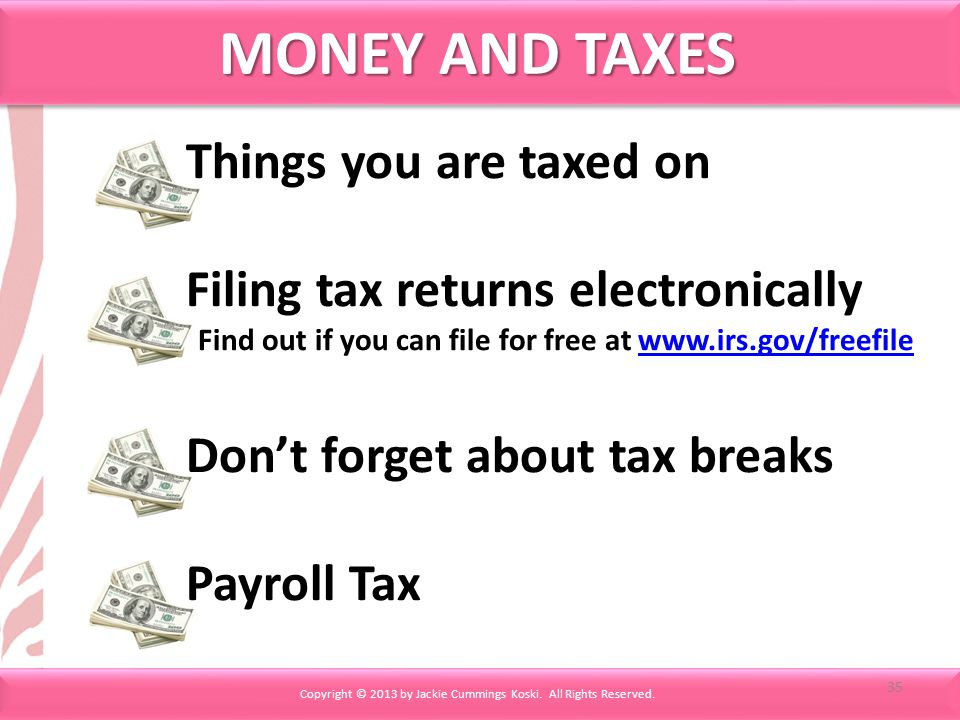MONEY AND TAXES Copyright © 2013 by Jackie Cummings Koski. All Rights Reserved. Things you are taxed on Filing tax returns electronically Find out if