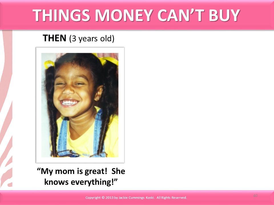 THINGS MONEY CANT BUY THEN (3 years old) My mom is great! She knows everything! Copyright © 2013 by Jackie Cummings Koski. All Rights Reserved. 40