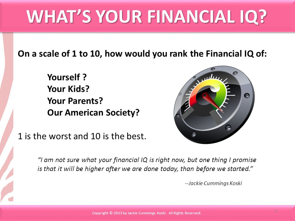 On a scale of 1 to 10, how would you rank the Financial IQ of: Yourself ? Your Kids? Your Parents? Our American Society? 1 is the worst and 10 is the