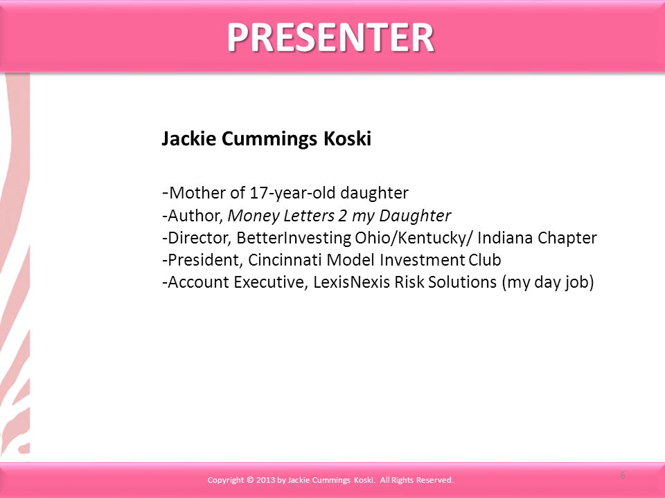 Jackie Cummings Koski - Mother of 17-year-old daughter -Author, Money Letters 2 my Daughter -Director, BetterInvesting Ohio/Kentucky/ Indiana Chapter -President, Cincinnati Model Investment Club -Account Executive, LexisNexis Risk Solutions (my day job) PRESENTERPRESENTER Copyright © 2013 by Jackie Cummings Koski.