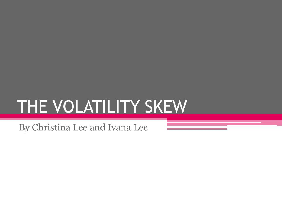 THE VOLATILITY SKEW By Christina Lee and Ivana Lee