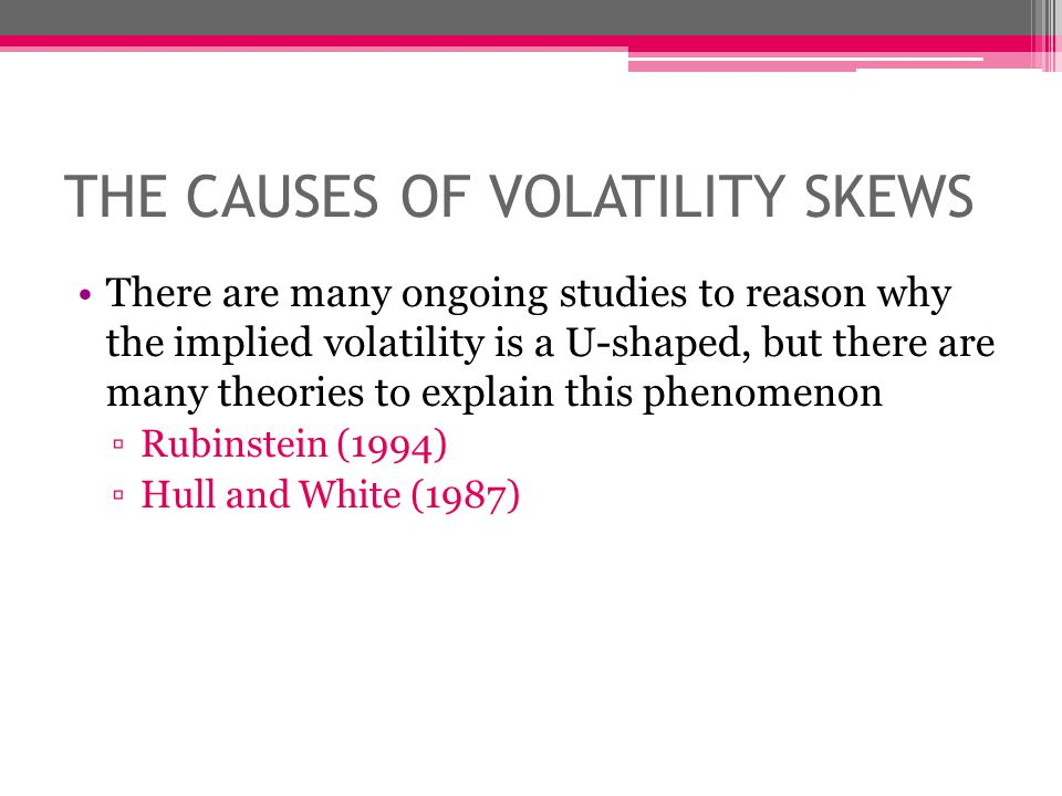 THE CAUSES OF VOLATILITY SKEWS There are many ongoing studies to reason why the implied volatility is a U-shaped, but there are many theories to explain this phenomenon Rubinstein (1994) Hull and White (1987)