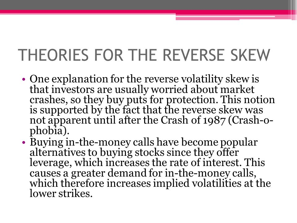 THEORIES FOR THE REVERSE SKEW One explanation for the reverse volatility skew is that investors are usually worried about market crashes, so they buy puts for protection.