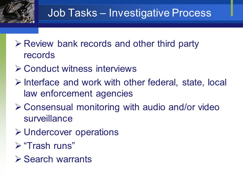 Job Tasks – Investigative Process Review bank records and other third party records Conduct witness interviews Interface and work with other federal, state, local law enforcement agencies Consensual monitoring with audio and/or video surveillance Undercover operations Trash runs Search warrants
