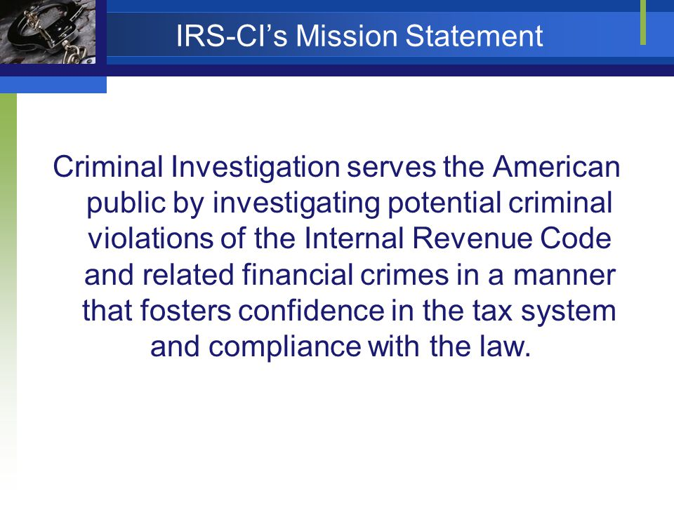 IRS-CIs Mission Statement Criminal Investigation serves the American public by investigating potential criminal violations of the Internal Revenue Code and related financial crimes in a manner that fosters confidence in the tax system and compliance with the law.