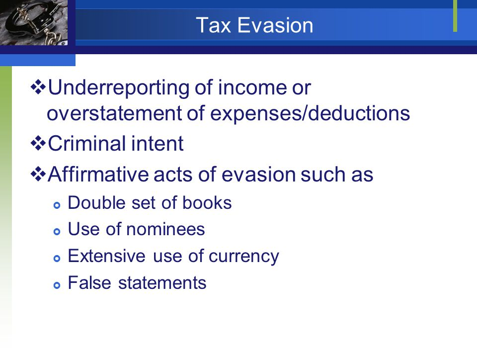Tax Evasion Underreporting of income or overstatement of expenses/deductions Criminal intent Affirmative acts of evasion such as Double set of books Use of nominees Extensive use of currency False statements