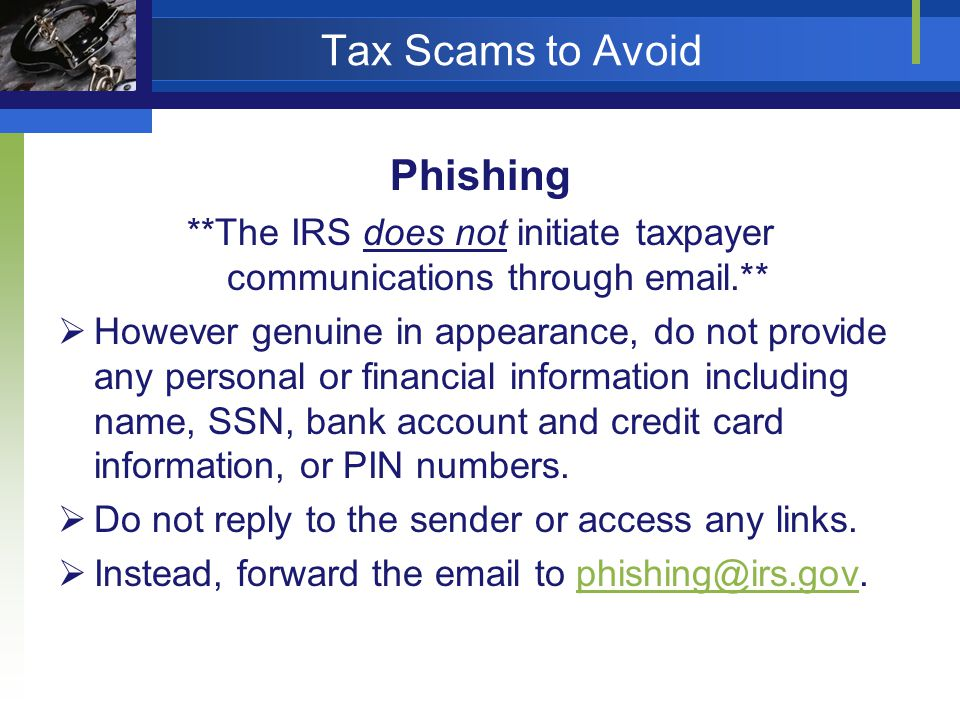 Tax Scams to Avoid Phishing **The IRS does not initiate taxpayer communications through  .** However genuine in appearance, do not provide any personal or financial information including name, SSN, bank account and credit card information, or PIN numbers.