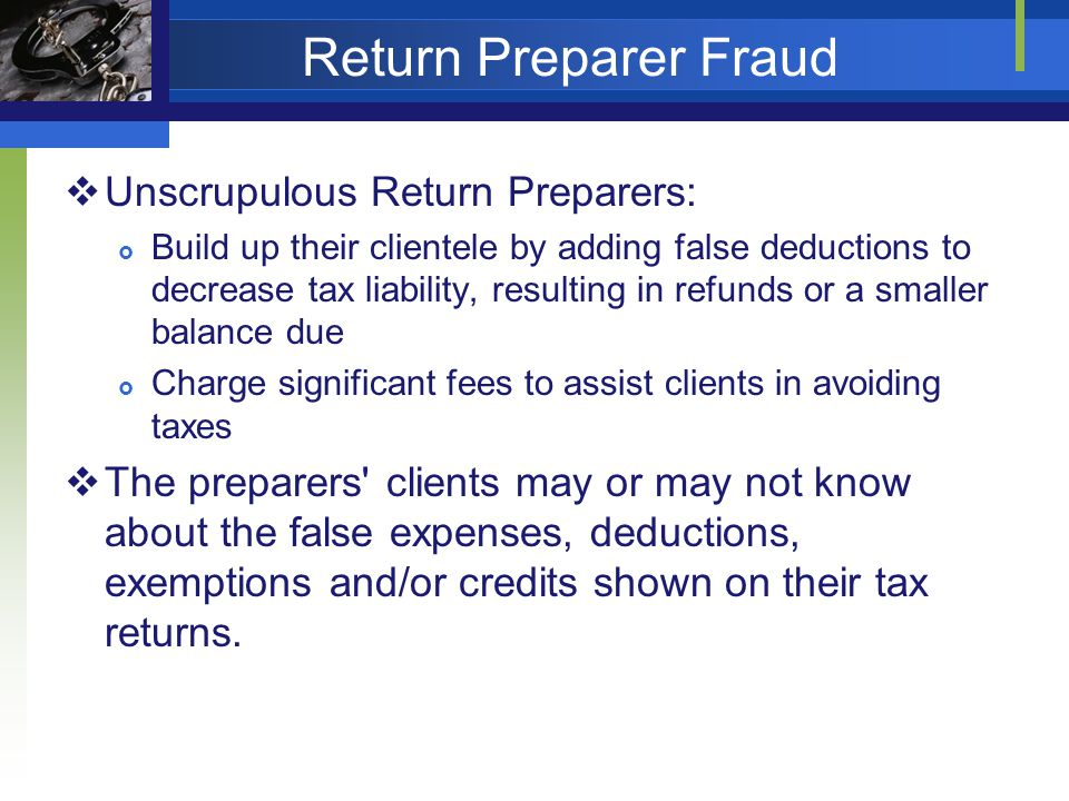 Return Preparer Fraud Unscrupulous Return Preparers: Build up their clientele by adding false deductions to decrease tax liability, resulting in refunds or a smaller balance due Charge significant fees to assist clients in avoiding taxes The preparers clients may or may not know about the false expenses, deductions, exemptions and/or credits shown on their tax returns.
