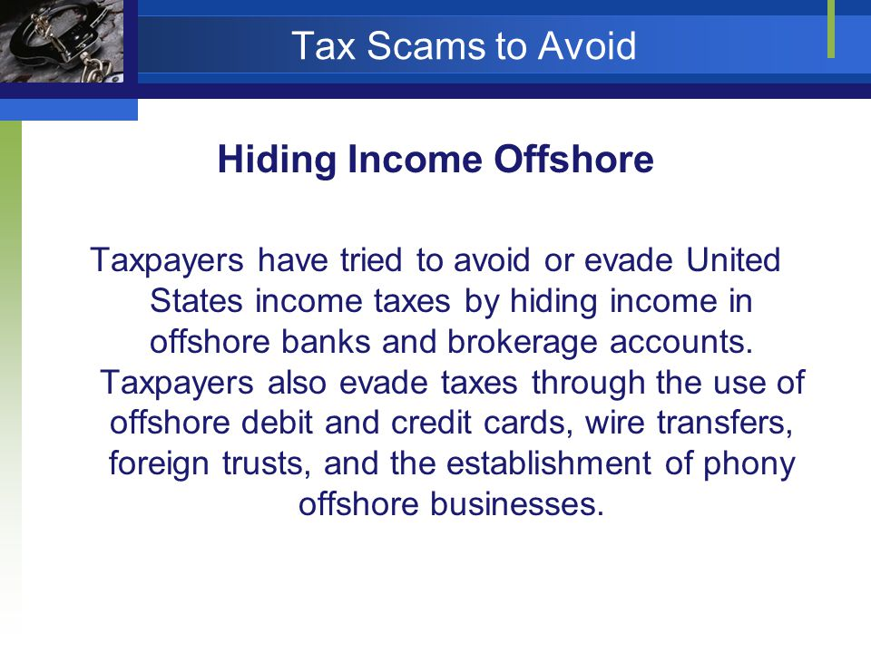 Tax Scams to Avoid Hiding Income Offshore Taxpayers have tried to avoid or evade United States income taxes by hiding income in offshore banks and brokerage accounts.