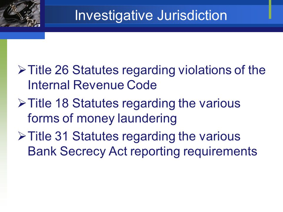 Investigative Jurisdiction Title 26 Statutes regarding violations of the Internal Revenue Code Title 18 Statutes regarding the various forms of money laundering Title 31 Statutes regarding the various Bank Secrecy Act reporting requirements