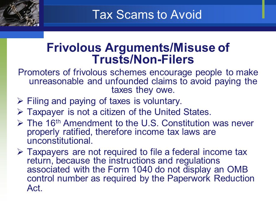 Tax Scams to Avoid Frivolous Arguments/Misuse of Trusts/Non-Filers Promoters of frivolous schemes encourage people to make unreasonable and unfounded claims to avoid paying the taxes they owe.