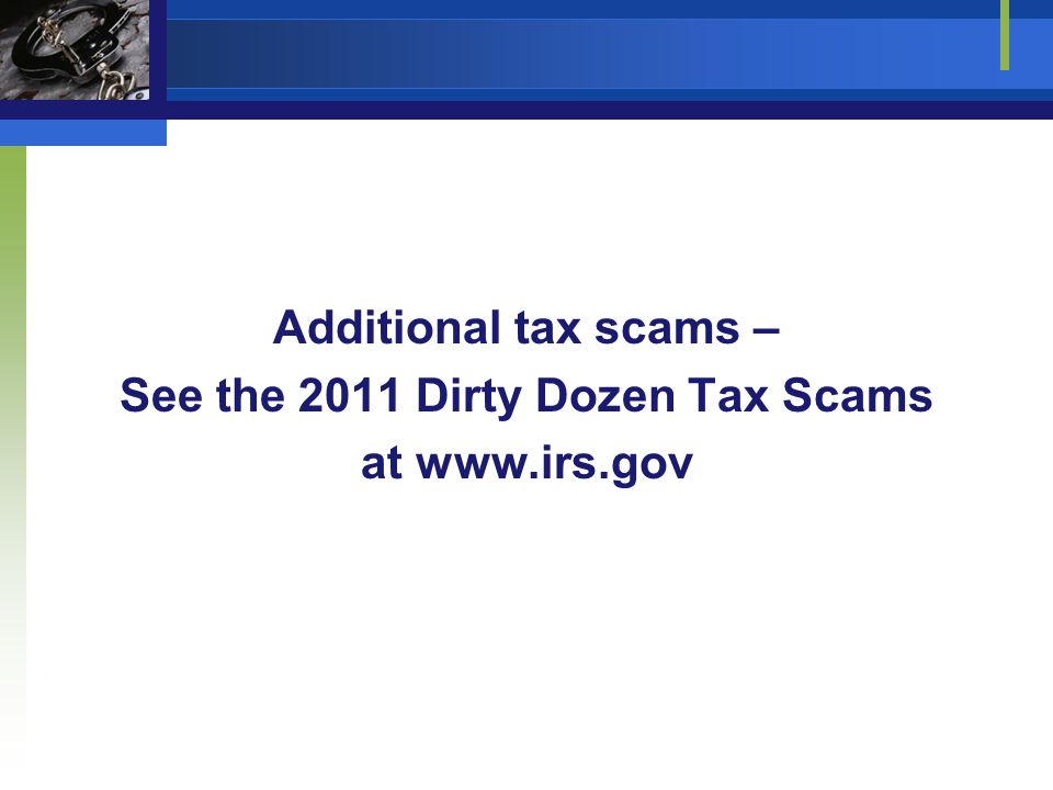 Additional tax scams – See the 2011 Dirty Dozen Tax Scams at www.irs.gov