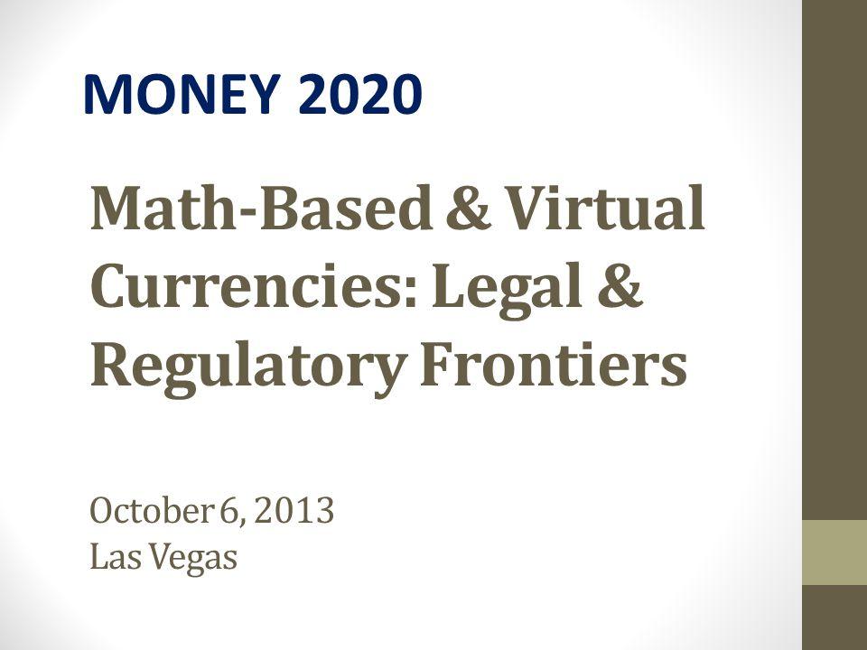 Math-Based & Virtual Currencies: Legal & Regulatory Frontiers October 6, 2013 Las Vegas MONEY 2020