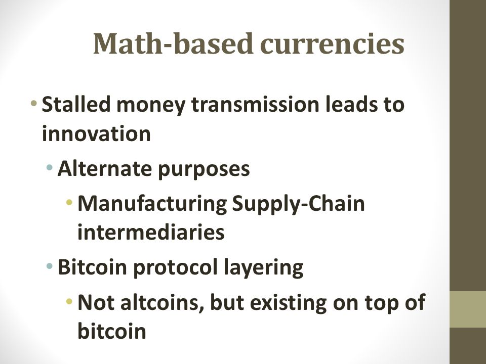 Math-based currencies Stalled money transmission leads to innovation Alternate purposes Manufacturing Supply-Chain intermediaries Bitcoin protocol layering Not altcoins, but existing on top of bitcoin