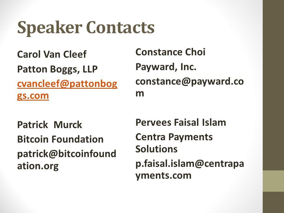 Speaker Contacts Carol Van Cleef Patton Boggs, LLP cvancleef@pattonbog gs.com Patrick Murck Bitcoin Foundation patrick@bitcoinfound ation.org Constance Choi Payward, Inc.