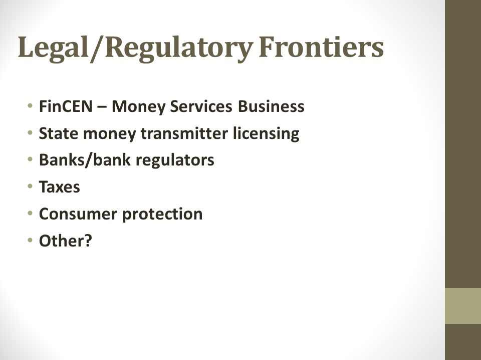 Legal/Regulatory Frontiers FinCEN – Money Services Business State money transmitter licensing Banks/bank regulators Taxes Consumer protection Other?