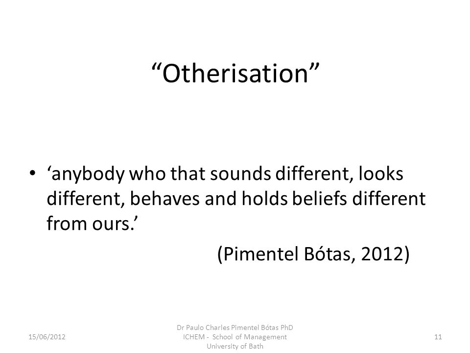 Otherisation anybody who that sounds different, looks different, behaves and holds beliefs different from ours. (Pimentel Bótas, 2012) 15/06/201211 Dr