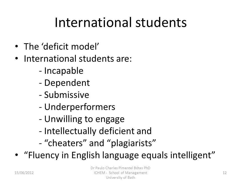 International students The deficit model International students are: - Incapable - Dependent - Submissive - Underperformers - Unwilling to engage - Intellectually deficient and - cheaters and plagiarists Fluency in English language equals intelligent 15/06/201212 Dr Paulo Charles Pimentel Bótas PhD ICHEM - School of Management University of Bath