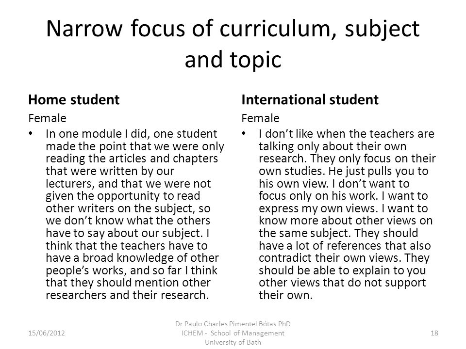Narrow focus of curriculum, subject and topic Home student Female In one module I did, one student made the point that we were only reading the articles and chapters that were written by our lecturers, and that we were not given the opportunity to read other writers on the subject, so we dont know what the others have to say about our subject.